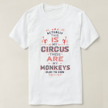 Actually, This IS My Circus these ARE my Monkeys T-Shirt