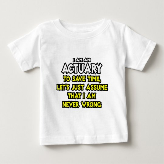 Actuary...Assume I Am Never Wrong Baby T-Shirt
