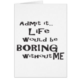Admit it... Life would be BORING without me. Greeting Card