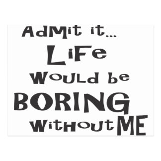 Admit it life would be boring without me. postcard