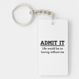 Admit it: Life Would Be So Boring Without Me Keychain