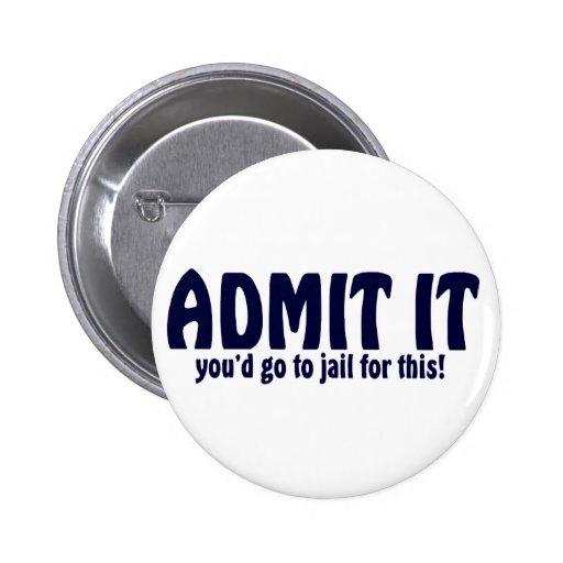 ADMIT IT ..... You'd Go To Jail For This ! Button