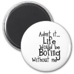 ADMIT LIFE WOULD BORING WITHOUT MEE FUNNY LAUGHS 2 INCH ROUND MAGNET