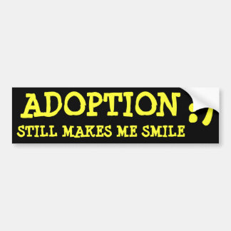 ADOPTION, STILL MAKES ME SMILE, :) BUMPER STICKER