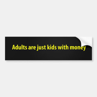 Adults are just kids with money car bumper sticker