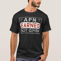 Advanced Practice Nurse Earned Not Given Shirt