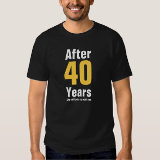 After 40 years she still puts up with me T-Shirt