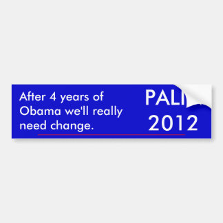 After 4 years of Obama we'll really need change... Bumper Sticker