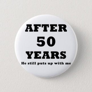 After 50 Years He Still Puts Up with Me Pinback Button