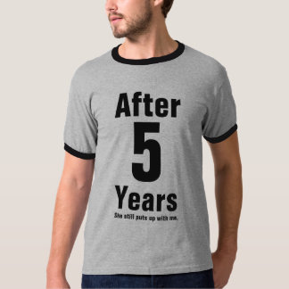 After 5 years she still puts up with me tee shirt