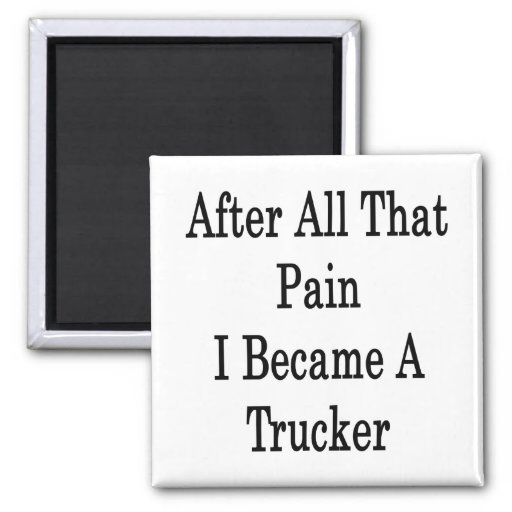 After All That Pain I Became A Trucker Fridge Magnets