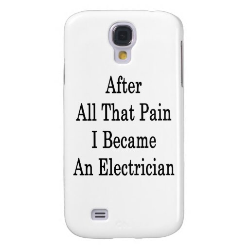 After All That Pain I Became An Electrician Galaxy S4 Cases