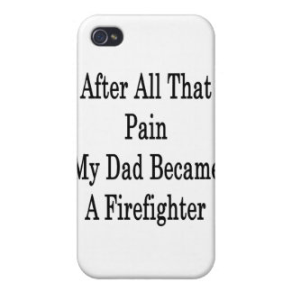 After All That Pain My Dad Became A Firefighter iPhone 4 Covers