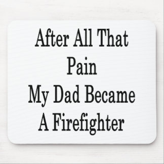 After All That Pain My Dad Became A Firefighter Mouse Pad