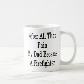 After All That Pain My Dad Became A Firefighter Mug