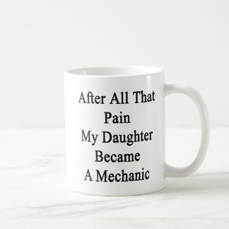 After All That Pain My Daughter Became A Mechanic. Coffee Mug