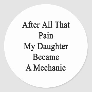 After All That Pain My Daughter Became A Mechanic. Classic Round Sticker