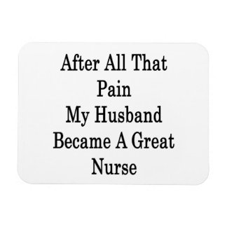 After All That Pain My Husband Became A Great Nurs Rectangular Magnets
