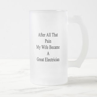 After All That Pain My Wife Became A Great Electri 16 Oz Frosted Glass Beer Mug