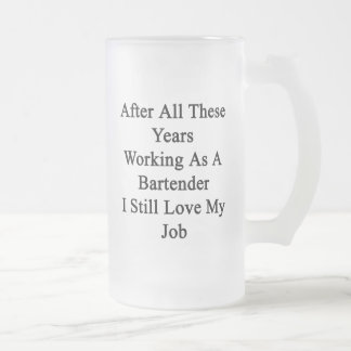 After All These Years Working As A Bartender I Sti 16 Oz Frosted Glass Beer Mug