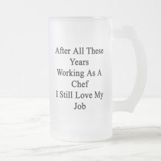 After All These Years Working As A Chef I Still Lo 16 Oz Frosted Glass Beer Mug
