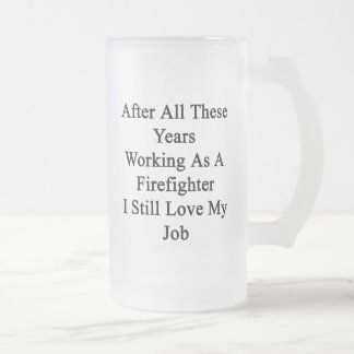 After All These Years Working As A Firefighter I S 16 Oz Frosted Glass Beer Mug