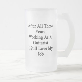 After All These Years Working As A Guitarist I Sti 16 Oz Frosted Glass Beer Mug