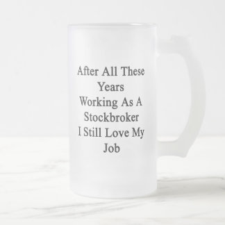 After All These Years Working As A Stockbroker I S 16 Oz Frosted Glass Beer Mug