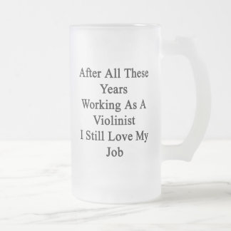 After All These Years Working As A Violinist I Sti 16 Oz Frosted Glass Beer Mug
