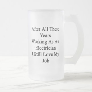 After All These Years Working As An Electrician I 16 Oz Frosted Glass Beer Mug