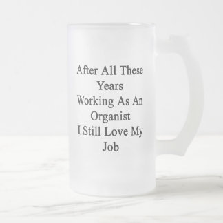 After All These Years Working As An Organist I Sti 16 Oz Frosted Glass Beer Mug