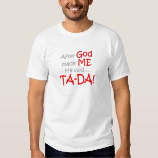 After God made me, He said....TA-DA!! T Shirt