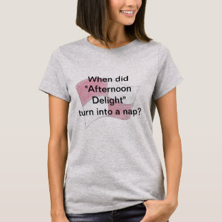 Afternoon Delight is a nap? T-Shirt
