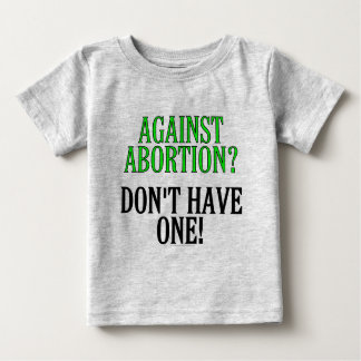 Against abortion? Don't have one! Baby T-Shirt