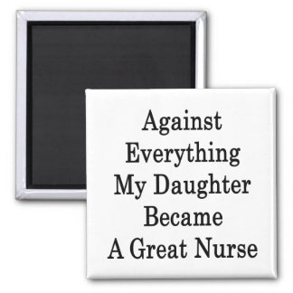 Against Everything My Daughter Became A Great Nurs Refrigerator Magnet