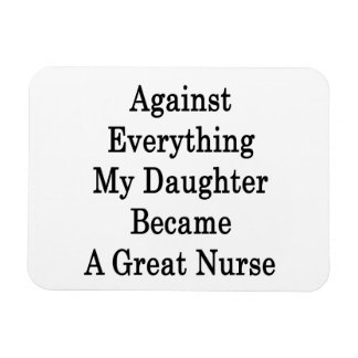 Against Everything My Daughter Became A Great Nurs Magnets