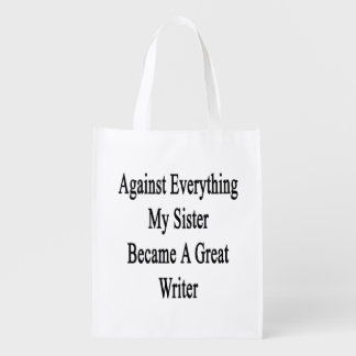 Against Everything My Sister Became A Great Writer Grocery Bags