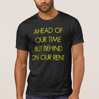 Ahead of our time but behind on our rent T-Shirt