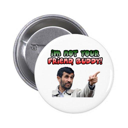 Ahmadinejad - I'm not your friend, buddy Pinback Buttons