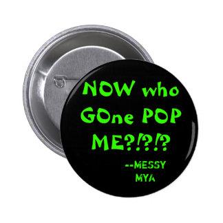 ¿AHORA quién POP ido YO?!?!? , --MyA sucio Pin Redondo 5 Cm