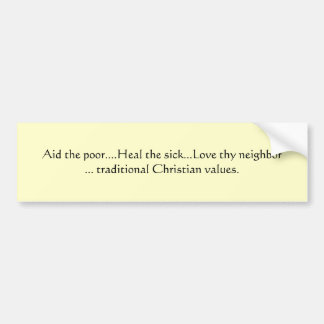 Aid the poor....Heal the sick...Love thy neighb... Bumper Sticker