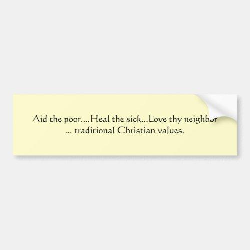 Aid the poorHeal the sickLove thy neighb Bumper Sticker