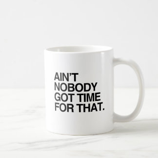 AIN T NOBODY GOT TIME FOR THAT COFFEE MUGS