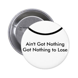 Ain't Got Nothing The MUSEUM Zazzle Gifts Pinback Buttons