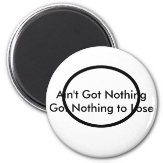 Ain't Got Nothing The MUSEUM Zazzle Gifts Fridge Magnet
