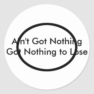 Ain't Got Nothing The MUSEUM Zazzle Gifts Classic Round Sticker