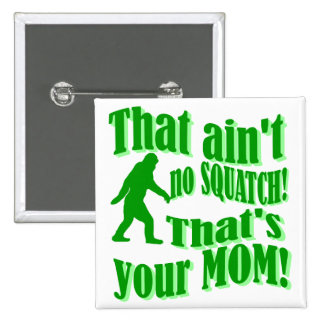 ain't no squatch, that's your mom! button