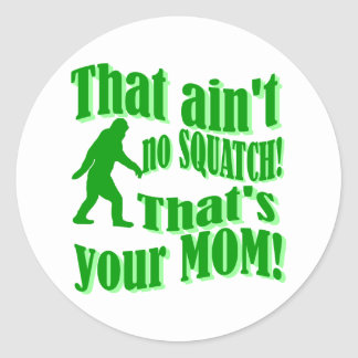 ain't no squatch, that's your mom! classic round sticker