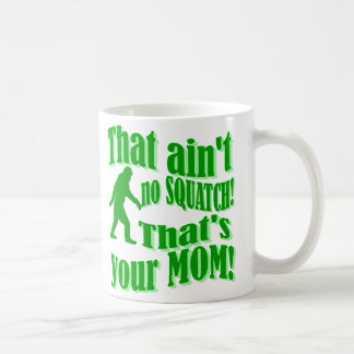 ain't no squatch, that's your mom! coffee mug