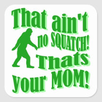 ain't no squatch, that's your mom! square sticker